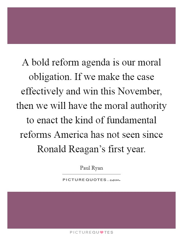 A bold reform agenda is our moral obligation. If we make the case effectively and win this November, then we will have the moral authority to enact the kind of fundamental reforms America has not seen since Ronald Reagan's first year Picture Quote #1