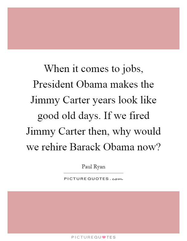 When it comes to jobs, President Obama makes the Jimmy Carter years look like good old days. If we fired Jimmy Carter then, why would we rehire Barack Obama now? Picture Quote #1