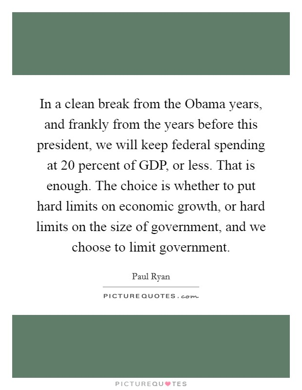 In a clean break from the Obama years, and frankly from the years before this president, we will keep federal spending at 20 percent of GDP, or less. That is enough. The choice is whether to put hard limits on economic growth, or hard limits on the size of government, and we choose to limit government Picture Quote #1