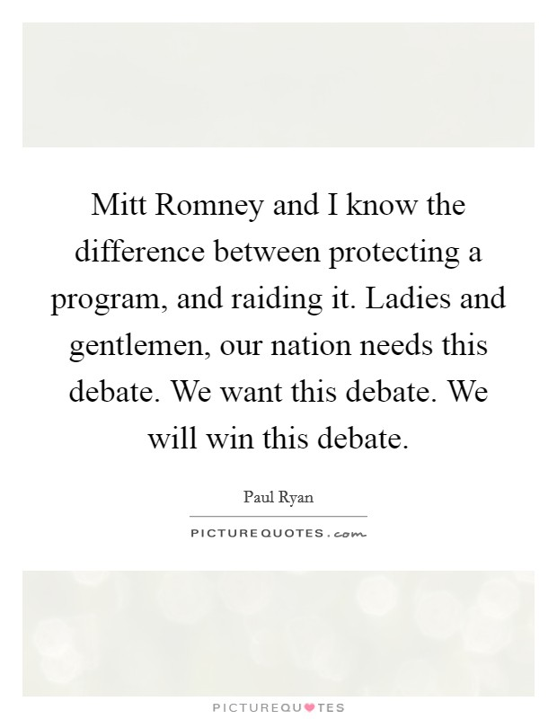 Mitt Romney and I know the difference between protecting a program, and raiding it. Ladies and gentlemen, our nation needs this debate. We want this debate. We will win this debate Picture Quote #1