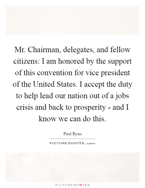 Mr. Chairman, delegates, and fellow citizens: I am honored by the support of this convention for vice president of the United States. I accept the duty to help lead our nation out of a jobs crisis and back to prosperity - and I know we can do this Picture Quote #1