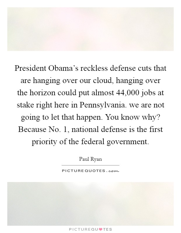 President Obama's reckless defense cuts that are hanging over our cloud, hanging over the horizon could put almost 44,000 jobs at stake right here in Pennsylvania. we are not going to let that happen. You know why? Because No. 1, national defense is the first priority of the federal government Picture Quote #1