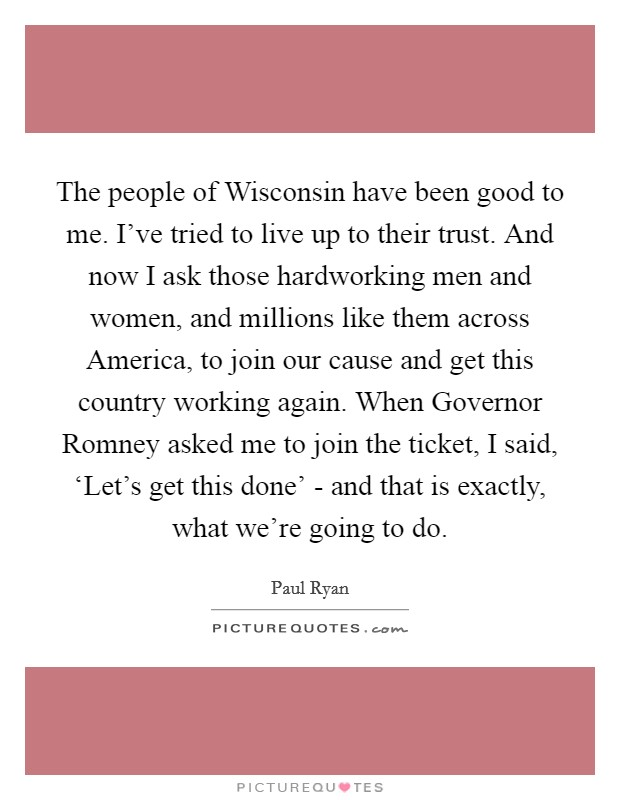 The people of Wisconsin have been good to me. I've tried to live up to their trust. And now I ask those hardworking men and women, and millions like them across America, to join our cause and get this country working again. When Governor Romney asked me to join the ticket, I said, 'Let's get this done' - and that is exactly, what we're going to do Picture Quote #1