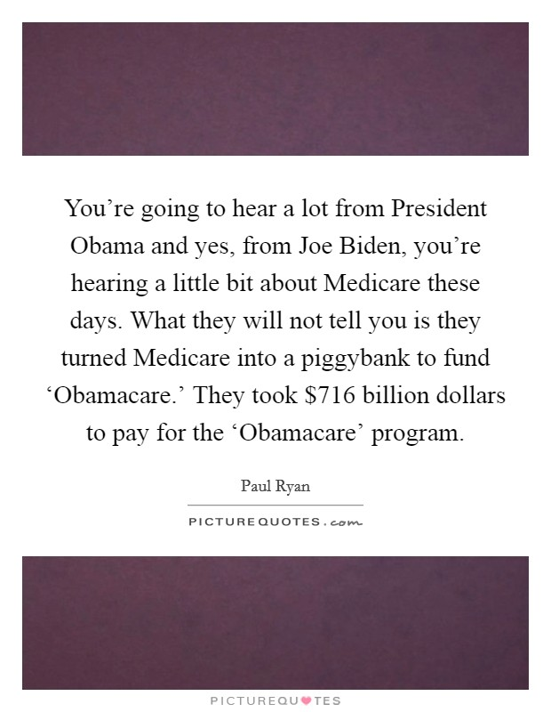 You're going to hear a lot from President Obama and yes, from Joe Biden, you're hearing a little bit about Medicare these days. What they will not tell you is they turned Medicare into a piggybank to fund 'Obamacare.' They took $716 billion dollars to pay for the 'Obamacare' program Picture Quote #1