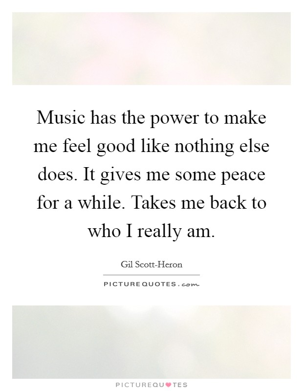 Music has the power to make me feel good like nothing else does. It gives me some peace for a while. Takes me back to who I really am Picture Quote #1