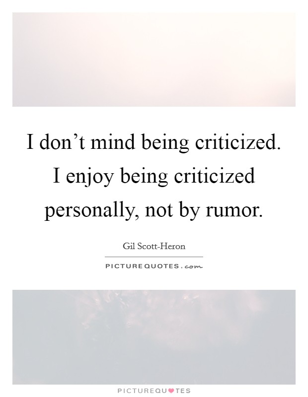 I don't mind being criticized. I enjoy being criticized personally, not by rumor Picture Quote #1
