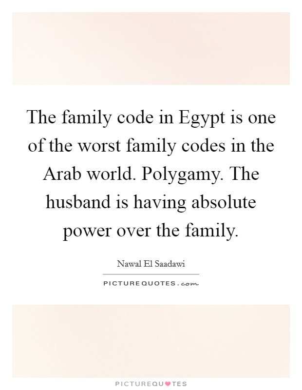 The family code in Egypt is one of the worst family codes in the Arab world. Polygamy. The husband is having absolute power over the family Picture Quote #1