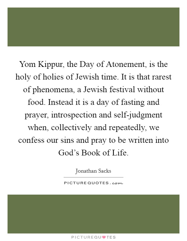 Yom Kippur, the Day of Atonement, is the holy of holies of Jewish time. It is that rarest of phenomena, a Jewish festival without food. Instead it is a day of fasting and prayer, introspection and self-judgment when, collectively and repeatedly, we confess our sins and pray to be written into God's Book of Life Picture Quote #1