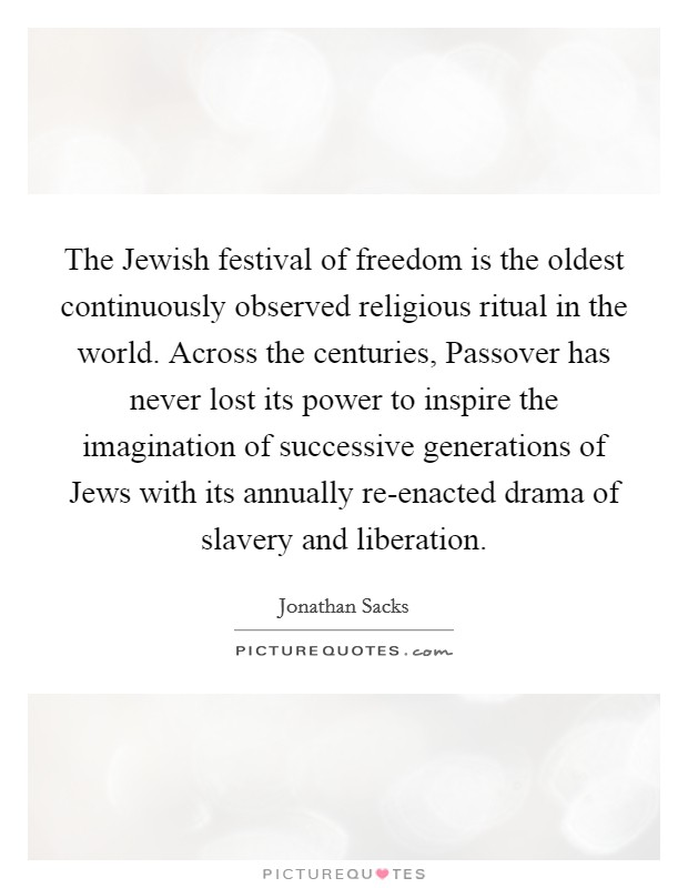The Jewish festival of freedom is the oldest continuously observed religious ritual in the world. Across the centuries, Passover has never lost its power to inspire the imagination of successive generations of Jews with its annually re-enacted drama of slavery and liberation Picture Quote #1