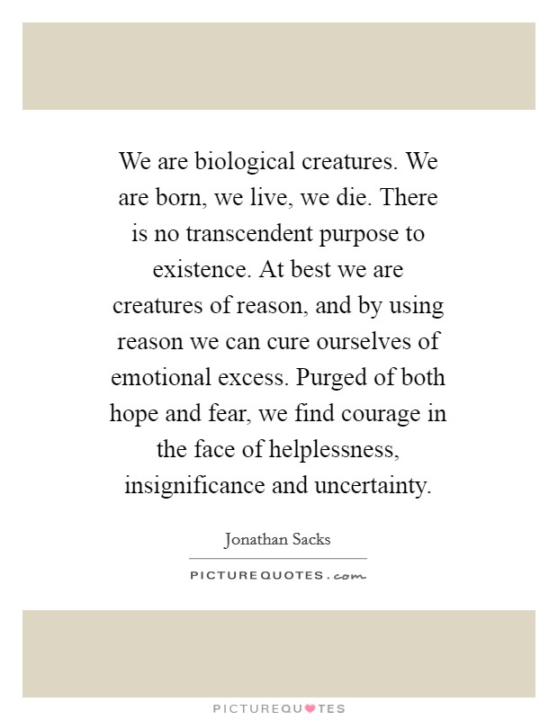 We are biological creatures. We are born, we live, we die. There is no transcendent purpose to existence. At best we are creatures of reason, and by using reason we can cure ourselves of emotional excess. Purged of both hope and fear, we find courage in the face of helplessness, insignificance and uncertainty Picture Quote #1
