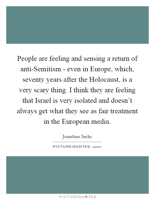 People are feeling and sensing a return of anti-Semitism - even in Europe, which, seventy years after the Holocaust, is a very scary thing. I think they are feeling that Israel is very isolated and doesn't always get what they see as fair treatment in the European media Picture Quote #1