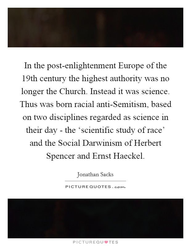 In the post-enlightenment Europe of the 19th century the highest authority was no longer the Church. Instead it was science. Thus was born racial anti-Semitism, based on two disciplines regarded as science in their day - the 'scientific study of race' and the Social Darwinism of Herbert Spencer and Ernst Haeckel Picture Quote #1