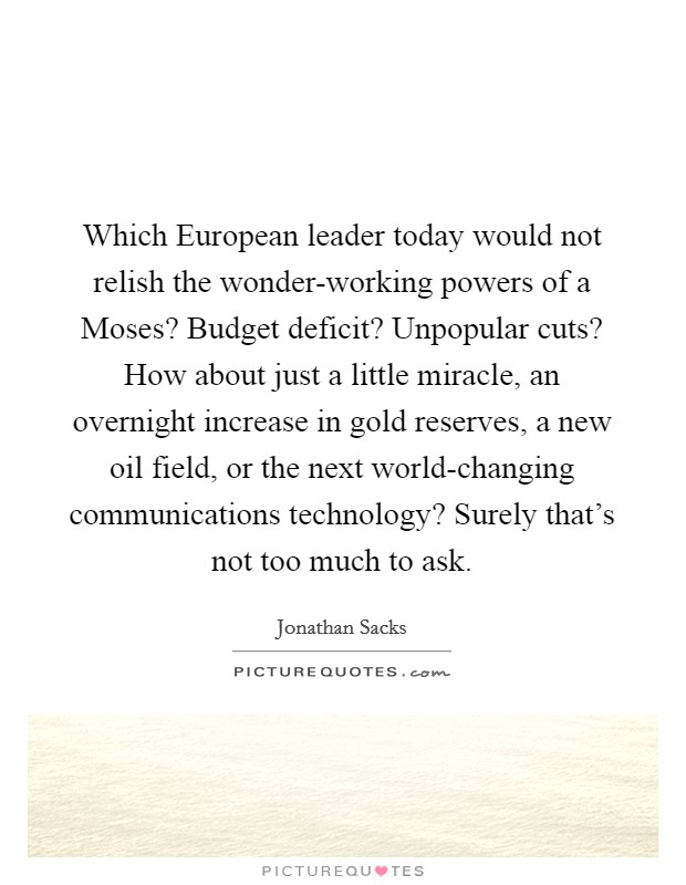 Which European leader today would not relish the wonder-working powers of a Moses? Budget deficit? Unpopular cuts? How about just a little miracle, an overnight increase in gold reserves, a new oil field, or the next world-changing communications technology? Surely that's not too much to ask Picture Quote #1