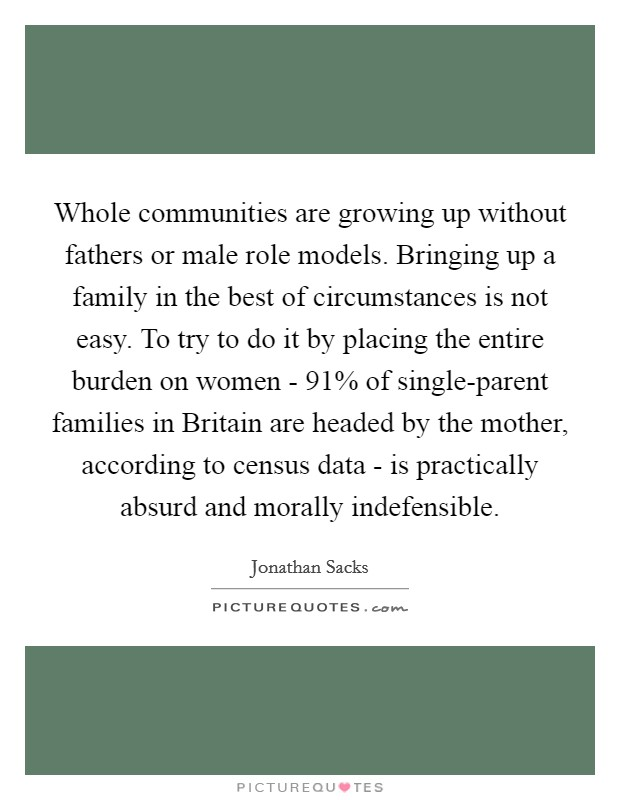 Whole communities are growing up without fathers or male role models. Bringing up a family in the best of circumstances is not easy. To try to do it by placing the entire burden on women - 91% of single-parent families in Britain are headed by the mother, according to census data - is practically absurd and morally indefensible Picture Quote #1