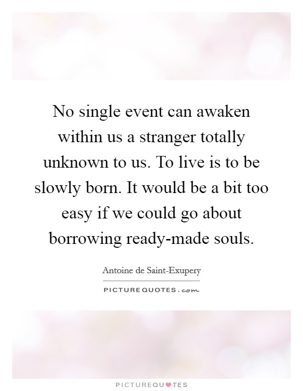 No single event can awaken within us a stranger totally unknown to us. To live is to be slowly born. It would be a bit too easy if we could go about borrowing ready-made souls Picture Quote #1