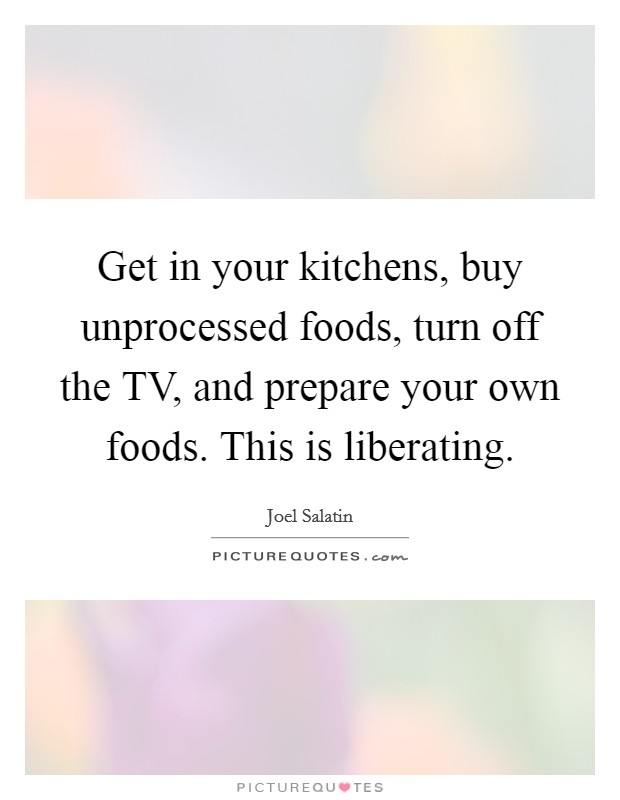 Get in your kitchens, buy unprocessed foods, turn off the TV, and prepare your own foods. This is liberating Picture Quote #1