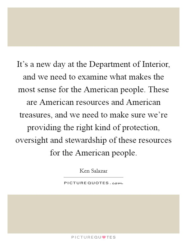 It's a new day at the Department of Interior, and we need to examine what makes the most sense for the American people. These are American resources and American treasures, and we need to make sure we're providing the right kind of protection, oversight and stewardship of these resources for the American people Picture Quote #1
