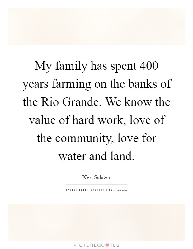 My family has spent 400 years farming on the banks of the Rio Grande. We know the value of hard work, love of the community, love for water and land Picture Quote #1