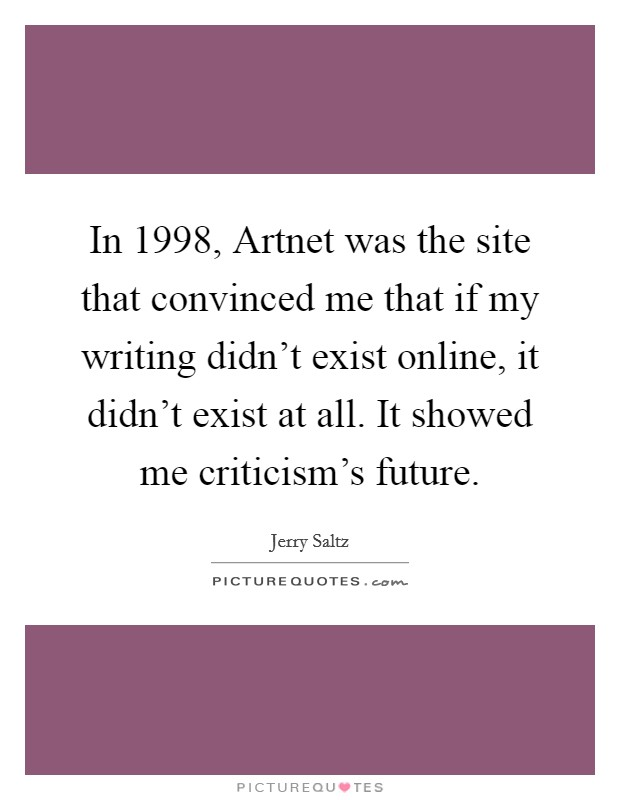 In 1998, Artnet was the site that convinced me that if my writing didn't exist online, it didn't exist at all. It showed me criticism's future Picture Quote #1
