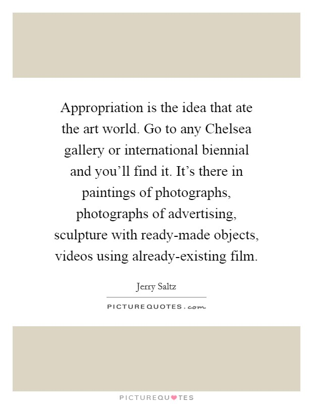 Appropriation is the idea that ate the art world. Go to any Chelsea gallery or international biennial and you'll find it. It's there in paintings of photographs, photographs of advertising, sculpture with ready-made objects, videos using already-existing film Picture Quote #1