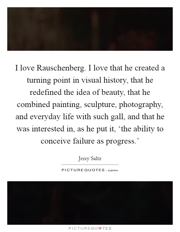 I love Rauschenberg. I love that he created a turning point in visual history, that he redefined the idea of beauty, that he combined painting, sculpture, photography, and everyday life with such gall, and that he was interested in, as he put it, 'the ability to conceive failure as progress.' Picture Quote #1