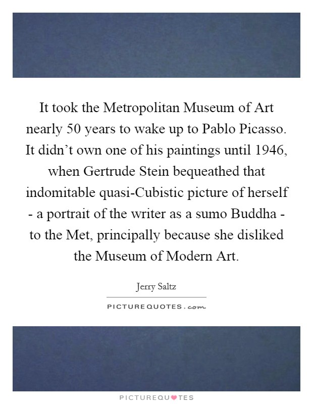 It took the Metropolitan Museum of Art nearly 50 years to wake up to Pablo Picasso. It didn't own one of his paintings until 1946, when Gertrude Stein bequeathed that indomitable quasi-Cubistic picture of herself - a portrait of the writer as a sumo Buddha - to the Met, principally because she disliked the Museum of Modern Art Picture Quote #1