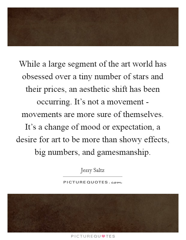 While a large segment of the art world has obsessed over a tiny number of stars and their prices, an aesthetic shift has been occurring. It's not a movement - movements are more sure of themselves. It's a change of mood or expectation, a desire for art to be more than showy effects, big numbers, and gamesmanship Picture Quote #1