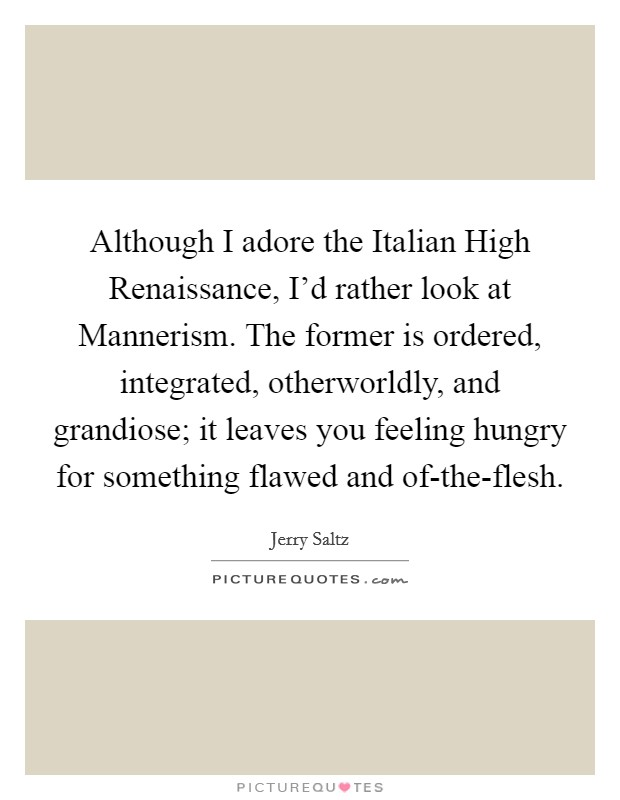 Although I adore the Italian High Renaissance, I'd rather look at Mannerism. The former is ordered, integrated, otherworldly, and grandiose; it leaves you feeling hungry for something flawed and of-the-flesh Picture Quote #1