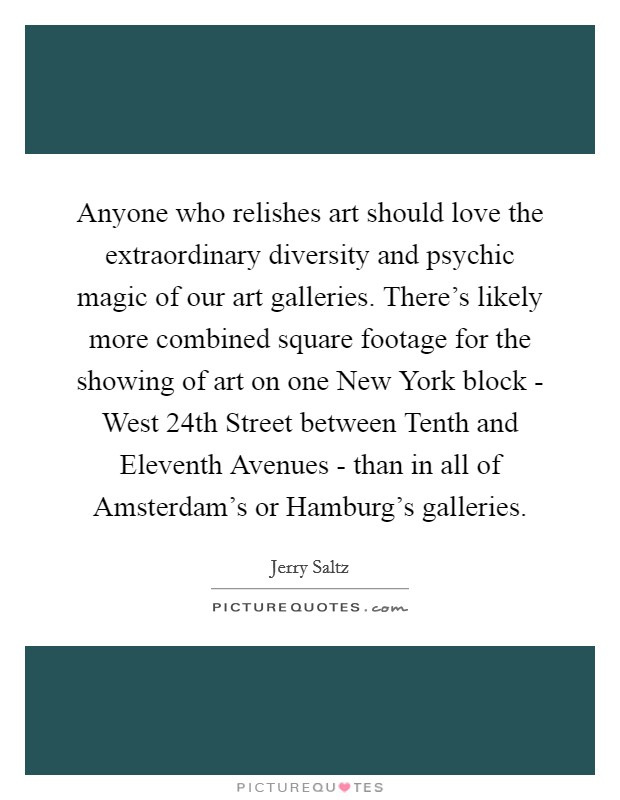 Anyone who relishes art should love the extraordinary diversity and psychic magic of our art galleries. There's likely more combined square footage for the showing of art on one New York block - West 24th Street between Tenth and Eleventh Avenues - than in all of Amsterdam's or Hamburg's galleries Picture Quote #1