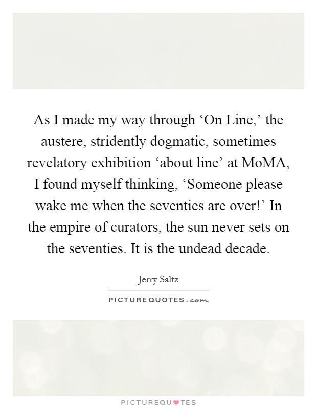 As I made my way through 'On Line,' the austere, stridently dogmatic, sometimes revelatory exhibition 'about line' at MoMA, I found myself thinking, 'Someone please wake me when the seventies are over!' In the empire of curators, the sun never sets on the seventies. It is the undead decade Picture Quote #1