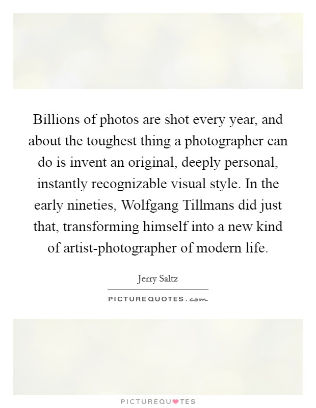 Billions of photos are shot every year, and about the toughest thing a photographer can do is invent an original, deeply personal, instantly recognizable visual style. In the early nineties, Wolfgang Tillmans did just that, transforming himself into a new kind of artist-photographer of modern life Picture Quote #1
