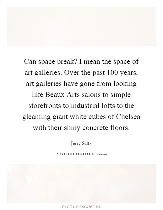 Can space break? I mean the space of art galleries. Over the past 100 years, art galleries have gone from looking like Beaux Arts salons to simple storefronts to industrial lofts to the gleaming giant white cubes of Chelsea with their shiny concrete floors Picture Quote #1