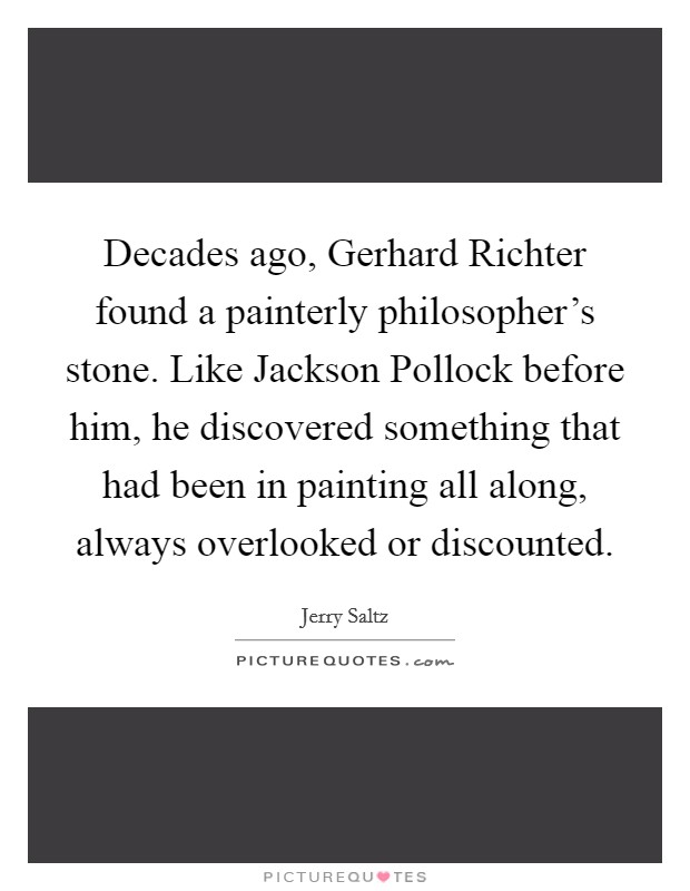 Decades ago, Gerhard Richter found a painterly philosopher's stone. Like Jackson Pollock before him, he discovered something that had been in painting all along, always overlooked or discounted Picture Quote #1