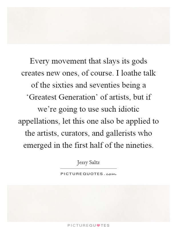 Every movement that slays its gods creates new ones, of course. I loathe talk of the sixties and seventies being a 'Greatest Generation' of artists, but if we're going to use such idiotic appellations, let this one also be applied to the artists, curators, and gallerists who emerged in the first half of the nineties Picture Quote #1