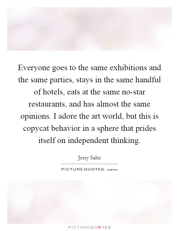 Everyone goes to the same exhibitions and the same parties, stays in the same handful of hotels, eats at the same no-star restaurants, and has almost the same opinions. I adore the art world, but this is copycat behavior in a sphere that prides itself on independent thinking Picture Quote #1