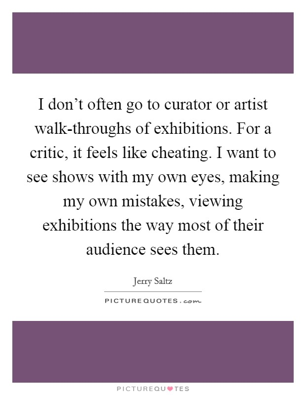 I don't often go to curator or artist walk-throughs of exhibitions. For a critic, it feels like cheating. I want to see shows with my own eyes, making my own mistakes, viewing exhibitions the way most of their audience sees them Picture Quote #1