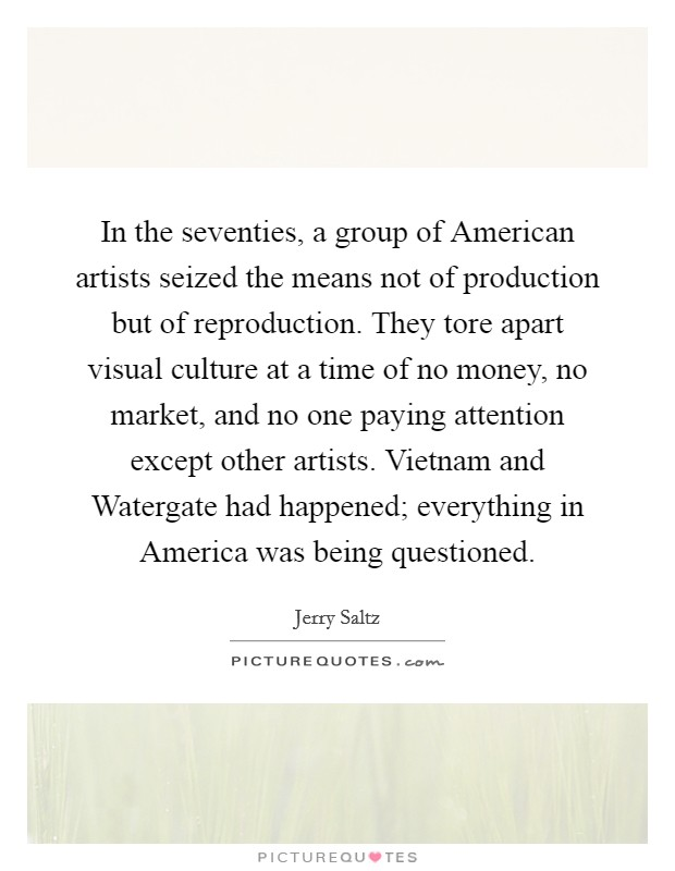 In the seventies, a group of American artists seized the means not of production but of reproduction. They tore apart visual culture at a time of no money, no market, and no one paying attention except other artists. Vietnam and Watergate had happened; everything in America was being questioned Picture Quote #1