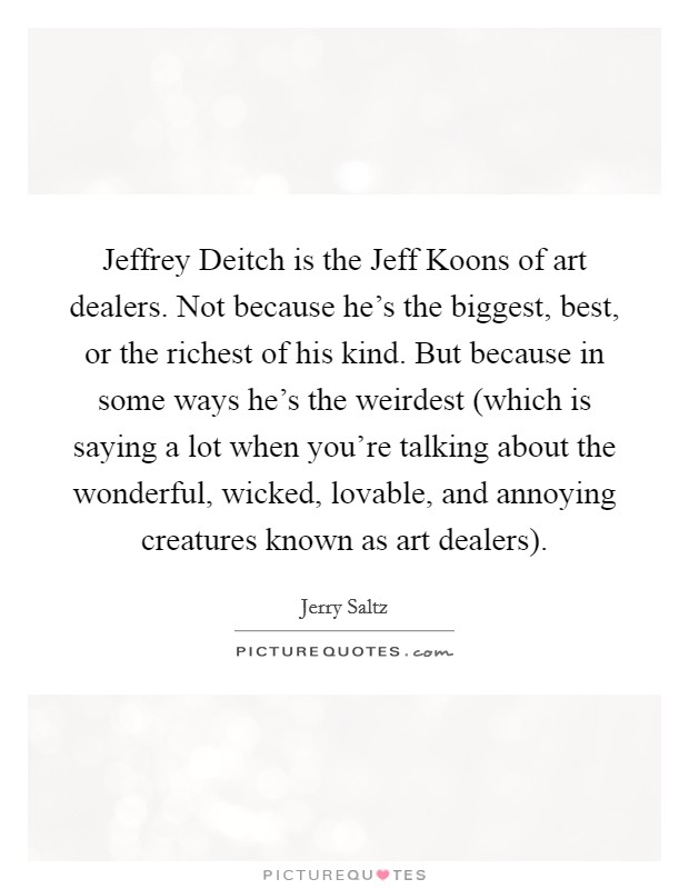 Jeffrey Deitch is the Jeff Koons of art dealers. Not because he's the biggest, best, or the richest of his kind. But because in some ways he's the weirdest (which is saying a lot when you're talking about the wonderful, wicked, lovable, and annoying creatures known as art dealers) Picture Quote #1
