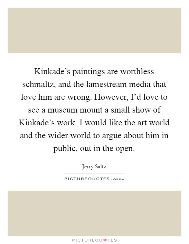 Kinkade's paintings are worthless schmaltz, and the lamestream media that love him are wrong. However, I'd love to see a museum mount a small show of Kinkade's work. I would like the art world and the wider world to argue about him in public, out in the open Picture Quote #1