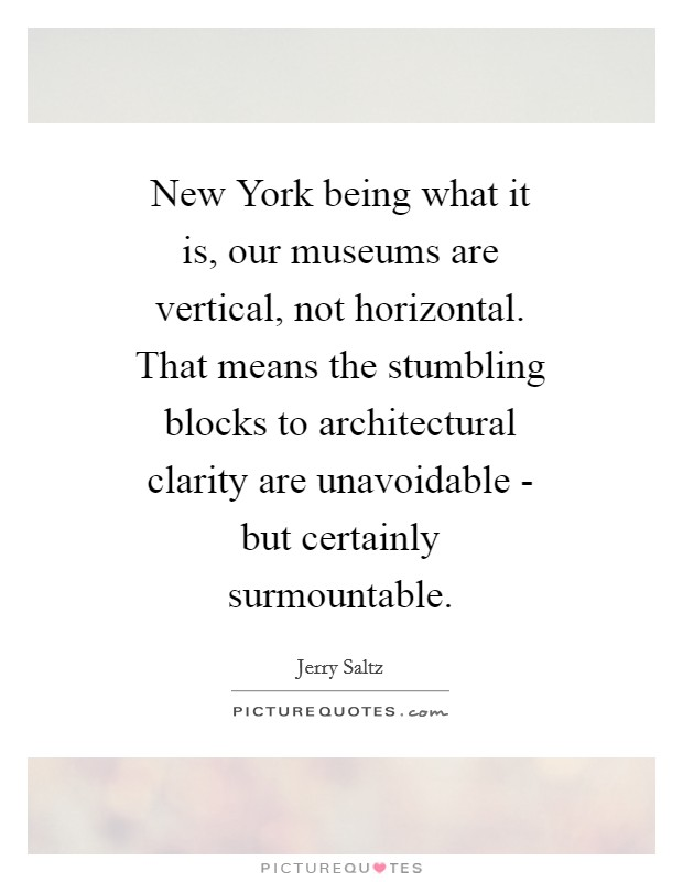 New York being what it is, our museums are vertical, not horizontal. That means the stumbling blocks to architectural clarity are unavoidable - but certainly surmountable Picture Quote #1