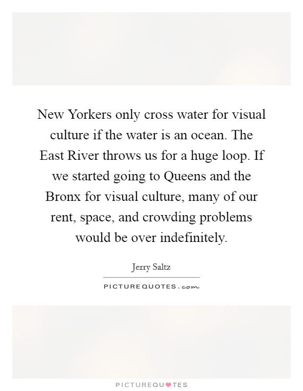 New Yorkers only cross water for visual culture if the water is an ocean. The East River throws us for a huge loop. If we started going to Queens and the Bronx for visual culture, many of our rent, space, and crowding problems would be over indefinitely Picture Quote #1