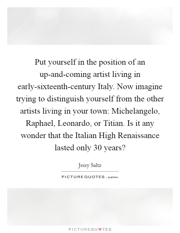 Put yourself in the position of an up-and-coming artist living in early-sixteenth-century Italy. Now imagine trying to distinguish yourself from the other artists living in your town: Michelangelo, Raphael, Leonardo, or Titian. Is it any wonder that the Italian High Renaissance lasted only 30 years? Picture Quote #1
