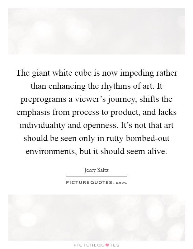 The giant white cube is now impeding rather than enhancing the rhythms of art. It preprograms a viewer's journey, shifts the emphasis from process to product, and lacks individuality and openness. It's not that art should be seen only in rutty bombed-out environments, but it should seem alive Picture Quote #1