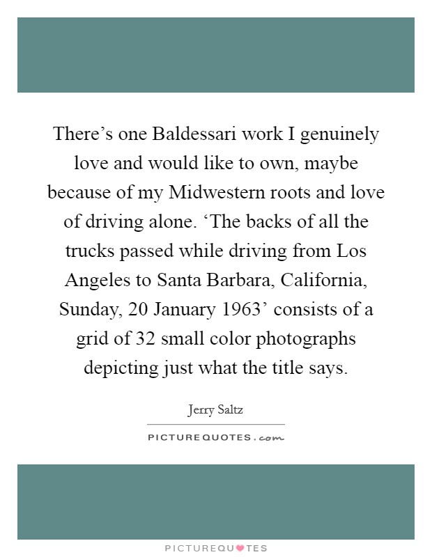 There's one Baldessari work I genuinely love and would like to own, maybe because of my Midwestern roots and love of driving alone. 'The backs of all the trucks passed while driving from Los Angeles to Santa Barbara, California, Sunday, 20 January 1963' consists of a grid of 32 small color photographs depicting just what the title says Picture Quote #1