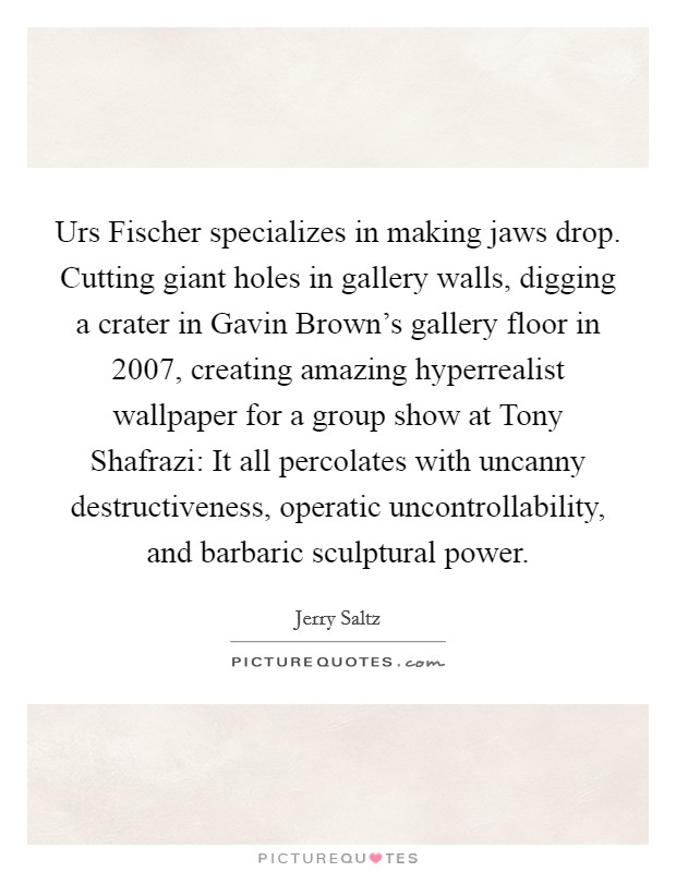 Urs Fischer specializes in making jaws drop. Cutting giant holes in gallery walls, digging a crater in Gavin Brown's gallery floor in 2007, creating amazing hyperrealist wallpaper for a group show at Tony Shafrazi: It all percolates with uncanny destructiveness, operatic uncontrollability, and barbaric sculptural power Picture Quote #1