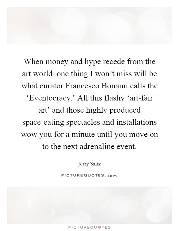 When money and hype recede from the art world, one thing I won't miss will be what curator Francesco Bonami calls the 'Eventocracy.' All this flashy 'art-fair art' and those highly produced space-eating spectacles and installations wow you for a minute until you move on to the next adrenaline event Picture Quote #1