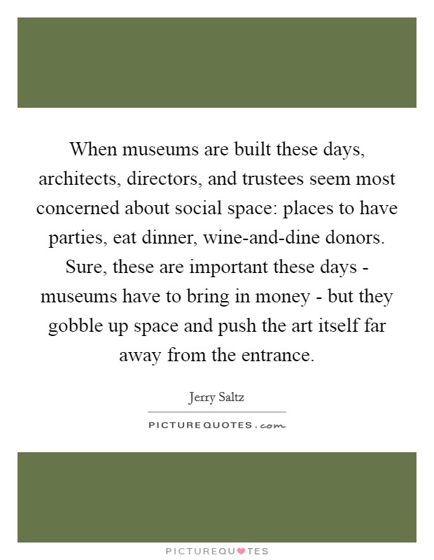 When museums are built these days, architects, directors, and trustees seem most concerned about social space: places to have parties, eat dinner, wine-and-dine donors. Sure, these are important these days - museums have to bring in money - but they gobble up space and push the art itself far away from the entrance Picture Quote #1