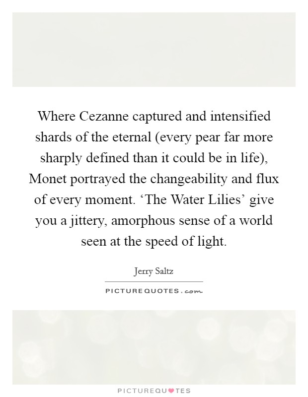 Where Cezanne captured and intensified shards of the eternal (every pear far more sharply defined than it could be in life), Monet portrayed the changeability and flux of every moment. 'The Water Lilies' give you a jittery, amorphous sense of a world seen at the speed of light Picture Quote #1