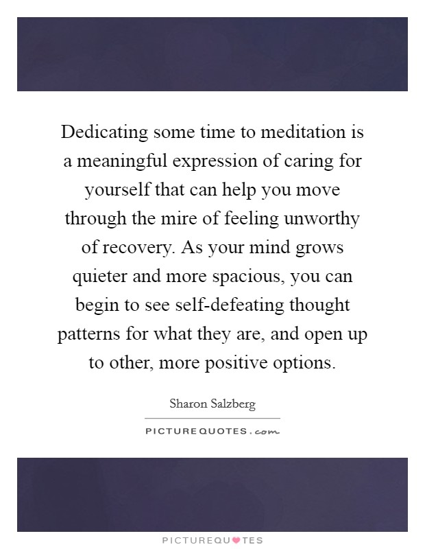 Dedicating some time to meditation is a meaningful expression of caring for yourself that can help you move through the mire of feeling unworthy of recovery. As your mind grows quieter and more spacious, you can begin to see self-defeating thought patterns for what they are, and open up to other, more positive options Picture Quote #1
