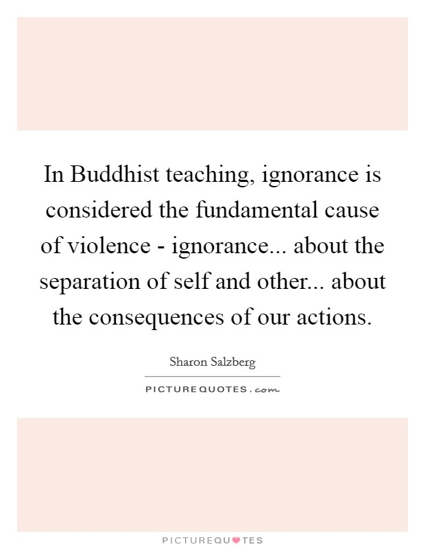 In Buddhist teaching, ignorance is considered the fundamental cause of violence - ignorance... about the separation of self and other... about the consequences of our actions Picture Quote #1